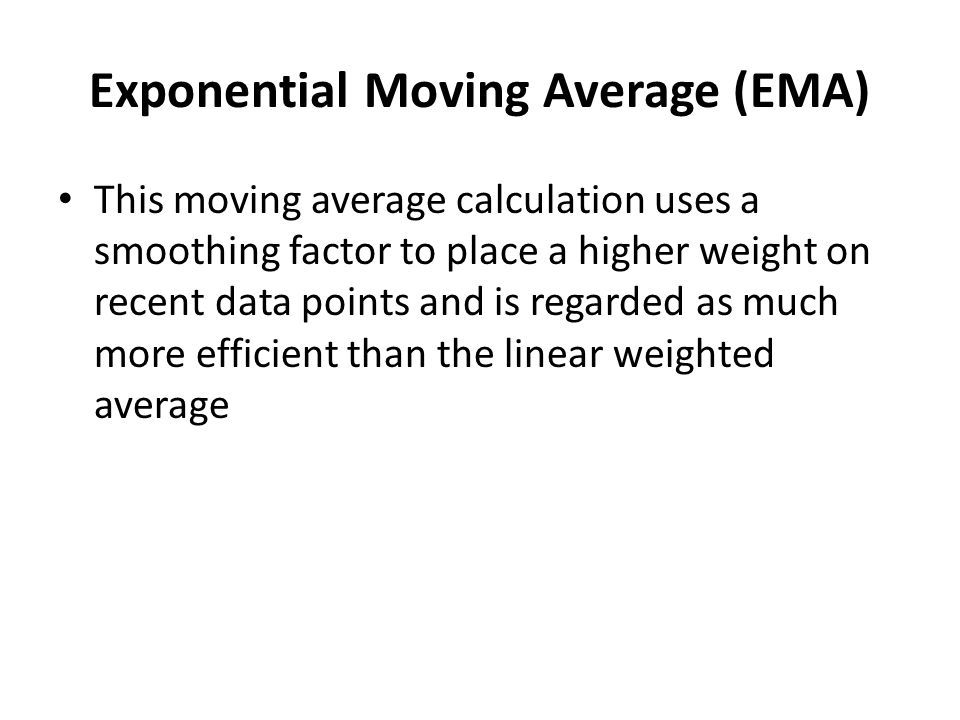Exponential Moving Average (EMA) This moving average calculation uses a smoothing factor to place a higher weight on recent data points and is regarded as much more efficient than the linear weighted average