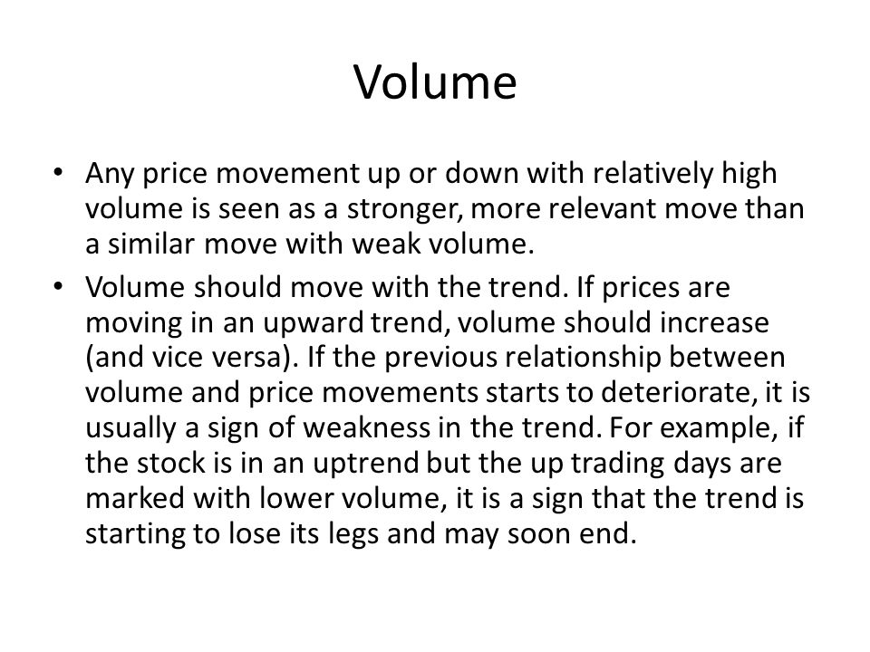 Volume Any price movement up or down with relatively high volume is seen as a stronger, more relevant move than a similar move with weak volume.
