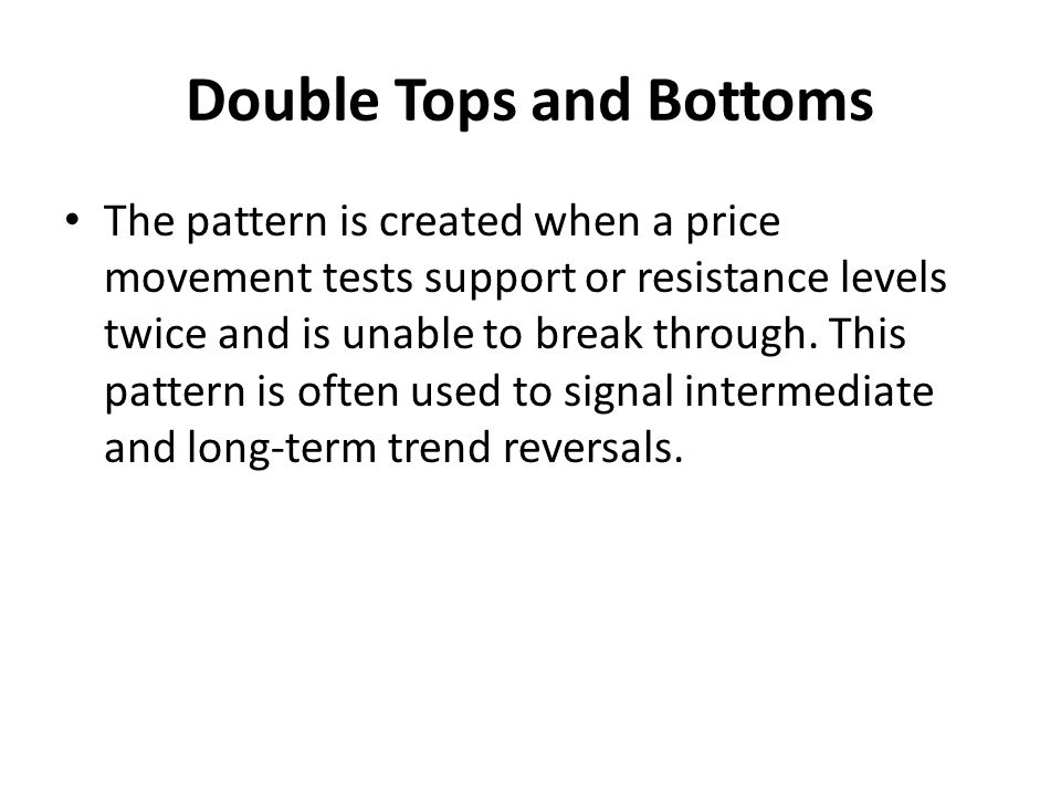Double Tops and Bottoms The pattern is created when a price movement tests support or resistance levels twice and is unable to break through.