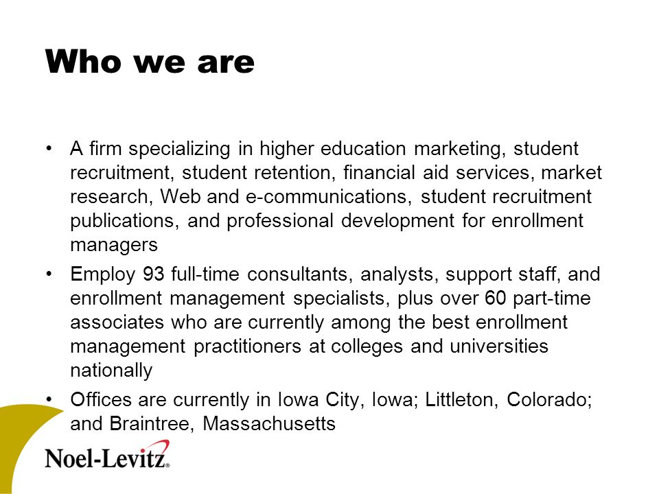 Who we are A firm specializing in higher education marketing, student recruitment, student retention, financial aid services, market research, Web and e-communications, student recruitment publications, and professional development for enrollment managers Employ 93 full-time consultants, analysts, support staff, and enrollment management specialists, plus over 60 part-time associates who are currently among the best enrollment management practitioners at colleges and universities nationally Offices are currently in Iowa City, Iowa; Littleton, Colorado; and Braintree, Massachusetts