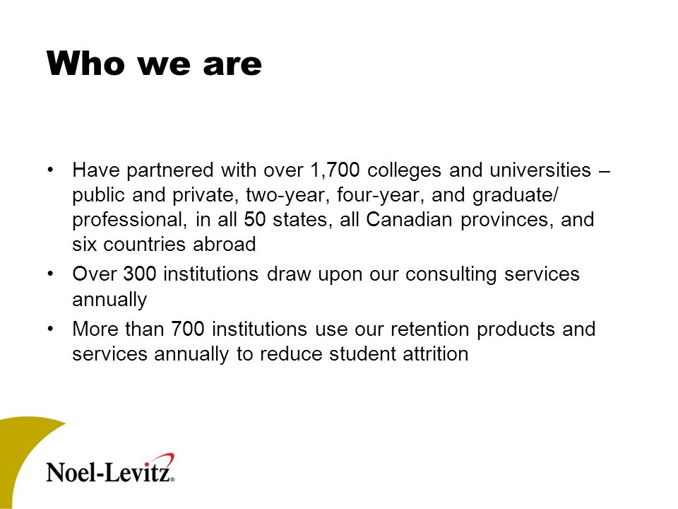 Who we are Have partnered with over 1,700 colleges and universities – public and private, two-year, four-year, and graduate/ professional, in all 50 states, all Canadian provinces, and six countries abroad Over 300 institutions draw upon our consulting services annually More than 700 institutions use our retention products and services annually to reduce student attrition
