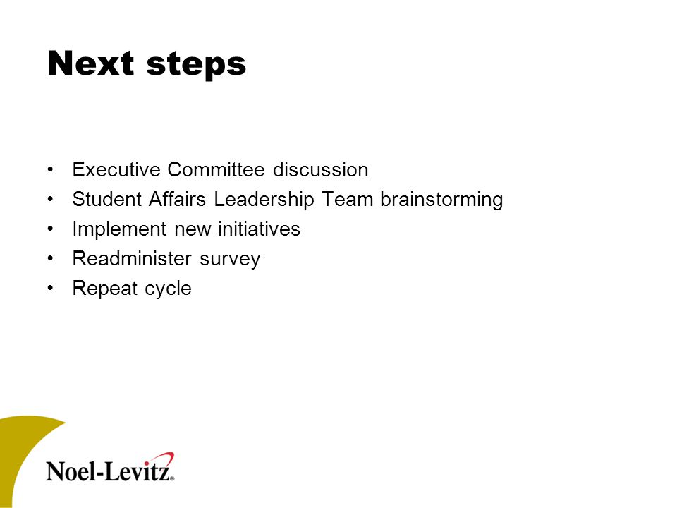 Next steps Executive Committee discussion Student Affairs Leadership Team brainstorming Implement new initiatives Readminister survey Repeat cycle