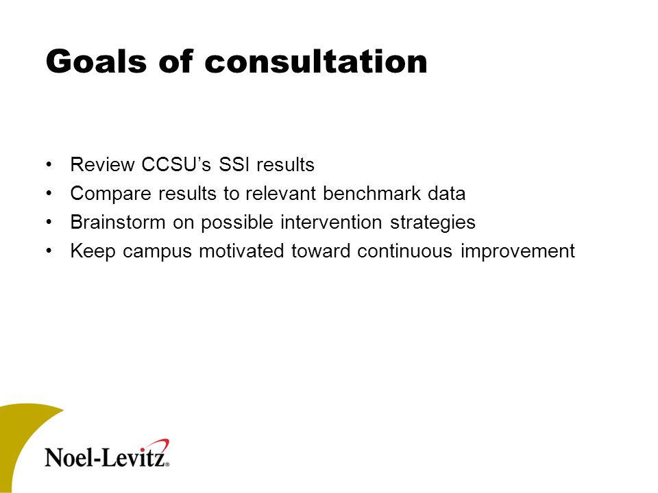 Goals of consultation Review CCSU's SSI results Compare results to relevant benchmark data Brainstorm on possible intervention strategies Keep campus motivated toward continuous improvement