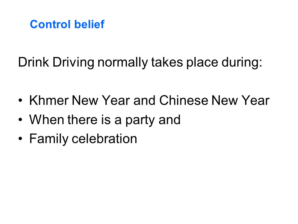 Drink Driving normally takes place during: Khmer New Year and Chinese New Year When there is a party and Family celebration Control belief