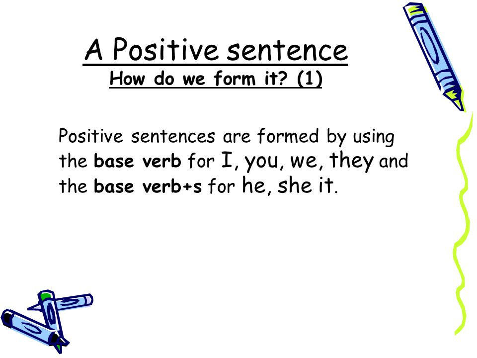 A Positive sentence How do we form it? (1) Positive sentences are formed by using the base verb for I, you, we, they and the base verb+s for he, she i