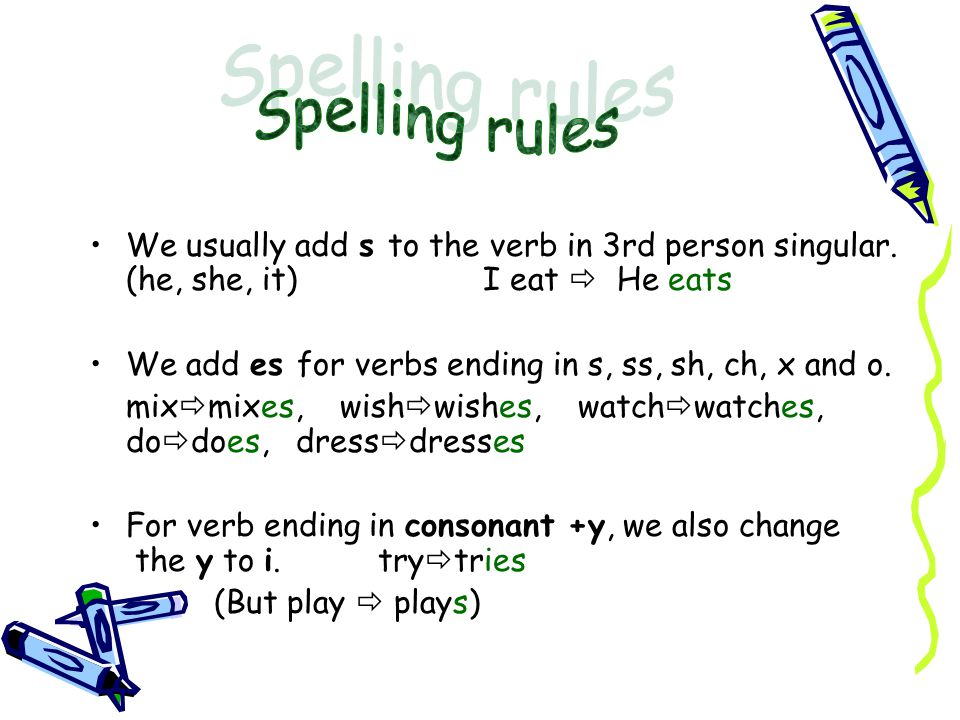 We usually add s to the verb in 3rd person singular. (he, she, it) I eat  He eats We add es for verbs ending in s, ss, sh, ch, x and o. mix  mixes,