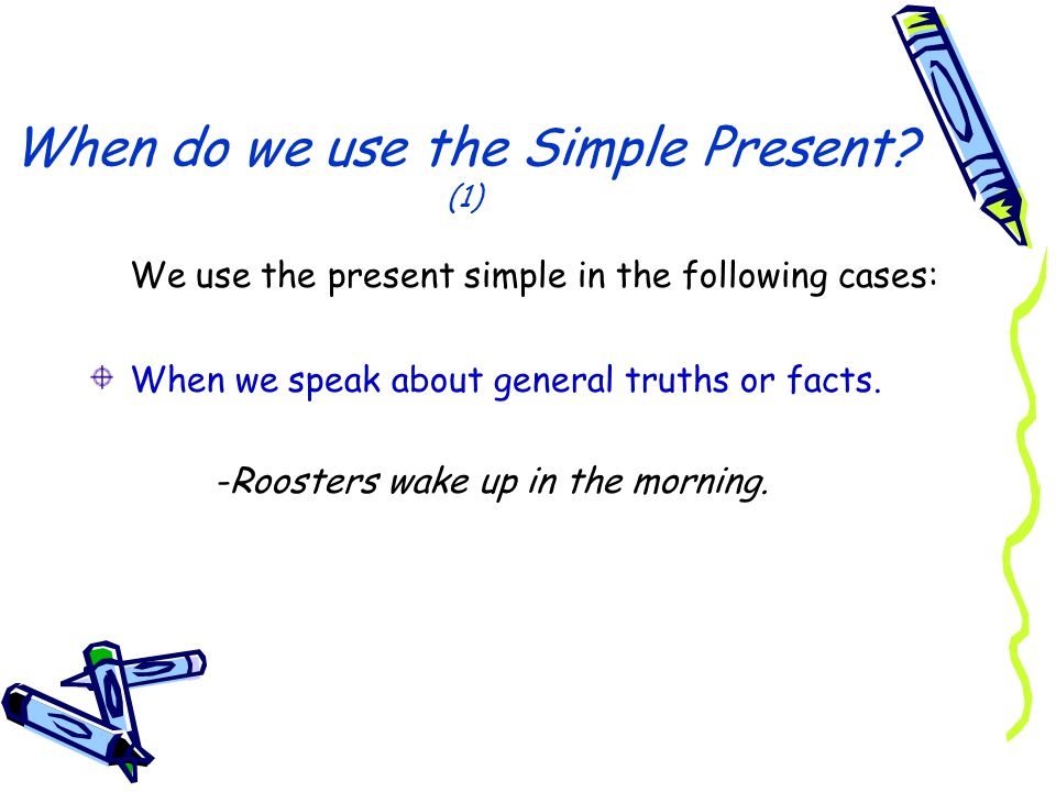 When do we use the Simple Present? (1) We use the present simple in the following cases: When we speak about general truths or facts. -Roosters wake u