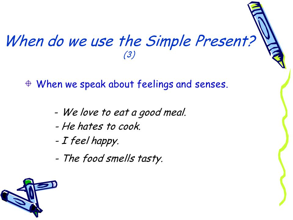 When do we use the Simple Present? (3) When we speak about feelings and senses. - We love to eat a good meal. - He hates to cook. - I feel happy. - Th