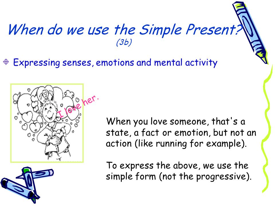 When do we use the Simple Present? (3b) Expressing senses, emotions and mental activity I love her. When you love someone, that's a state, a fact or e