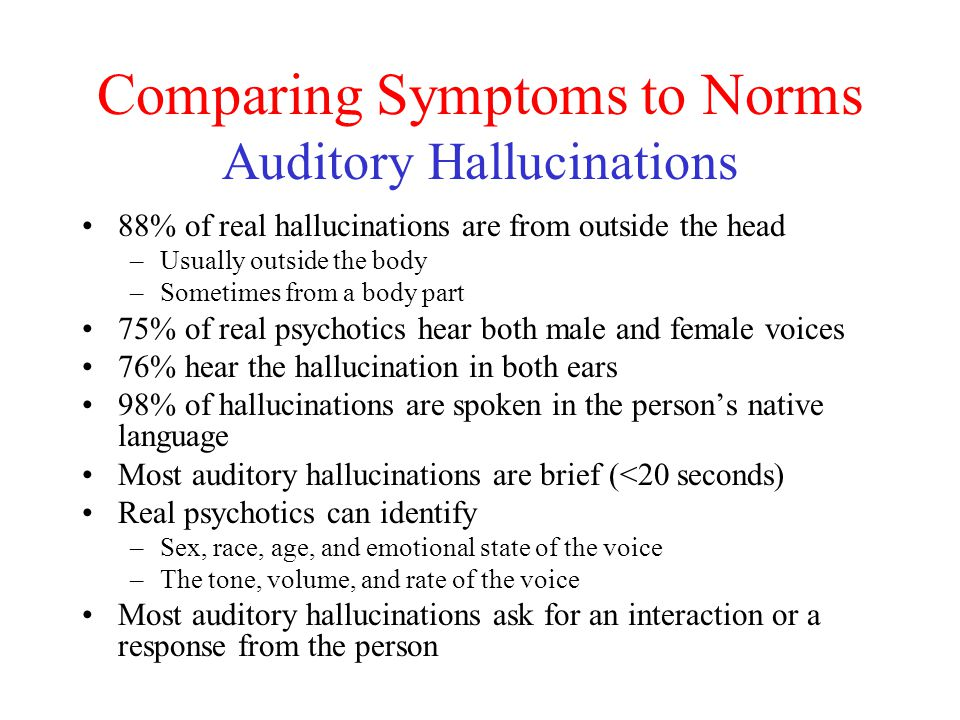 Comparing Symptoms to Norms Auditory Hallucinations 88% of real hallucinations are from outside the head –Usually outside the body –Sometimes from a body part 75% of real psychotics hear both male and female voices 76% hear the hallucination in both ears 98% of hallucinations are spoken in the person's native language Most auditory hallucinations are brief (<20 seconds) Real psychotics can identify –Sex, race, age, and emotional state of the voice –The tone, volume, and rate of the voice Most auditory hallucinations ask for an interaction or a response from the person