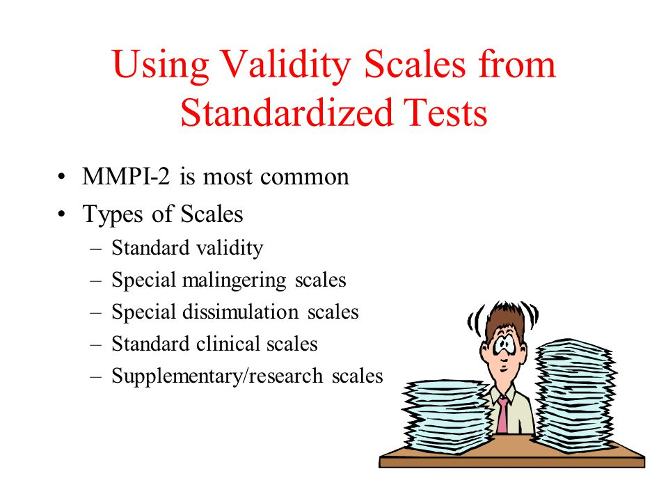 Using Validity Scales from Standardized Tests MMPI-2 is most common Types of Scales –Standard validity –Special malingering scales –Special dissimulation scales –Standard clinical scales –Supplementary/research scales