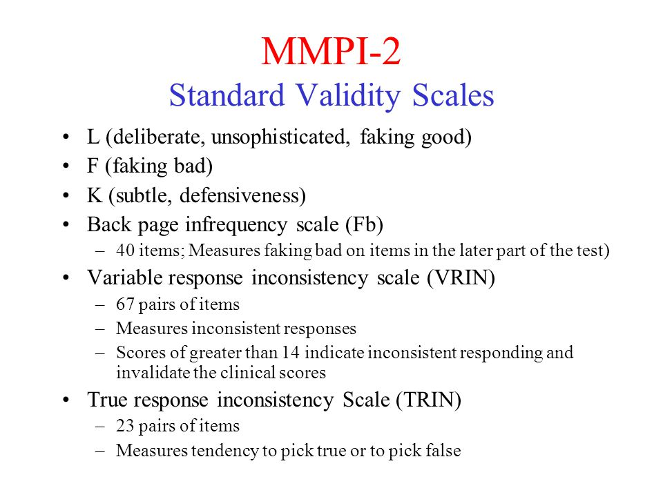 MMPI-2 Standard Validity Scales L (deliberate, unsophisticated, faking good) F (faking bad) K (subtle, defensiveness) Back page infrequency scale (Fb) –40 items; Measures faking bad on items in the later part of the test) Variable response inconsistency scale (VRIN) –67 pairs of items –Measures inconsistent responses –Scores of greater than 14 indicate inconsistent responding and invalidate the clinical scores True response inconsistency Scale (TRIN) –23 pairs of items –Measures tendency to pick true or to pick false