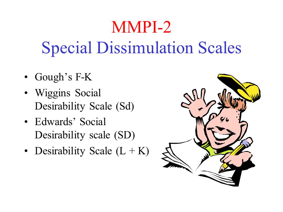 MMPI-2 Special Dissimulation Scales Gough's F-K Wiggins Social Desirability Scale (Sd) Edwards' Social Desirability scale (SD) Desirability Scale (L + K)