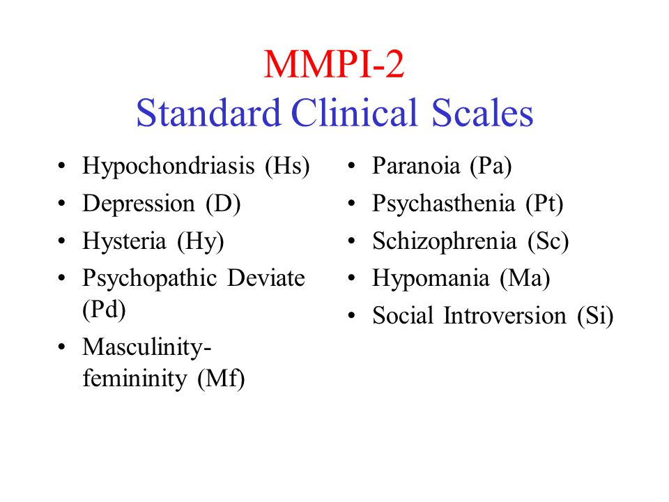 MMPI-2 Standard Clinical Scales Hypochondriasis (Hs) Depression (D) Hysteria (Hy) Psychopathic Deviate (Pd) Masculinity- femininity (Mf) Paranoia (Pa) Psychasthenia (Pt) Schizophrenia (Sc) Hypomania (Ma) Social Introversion (Si)