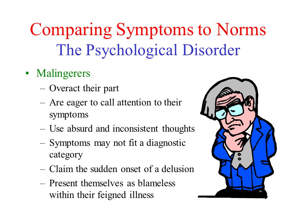 Comparing Symptoms to Norms The Psychological Disorder Malingerers –Overact their part –Are eager to call attention to their symptoms –Use absurd and inconsistent thoughts –Symptoms may not fit a diagnostic category –Claim the sudden onset of a delusion –Present themselves as blameless within their feigned illness