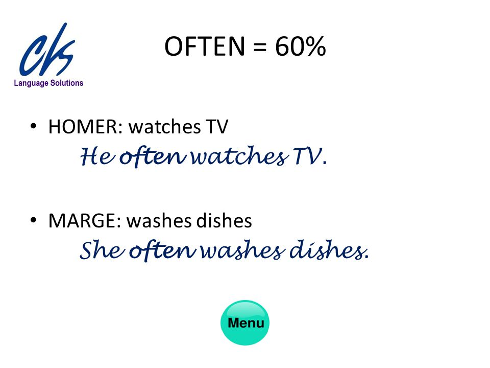 OFTEN = 60% HOMER: watches TV He often watches TV. MARGE: washes dishes She often washes dishes.