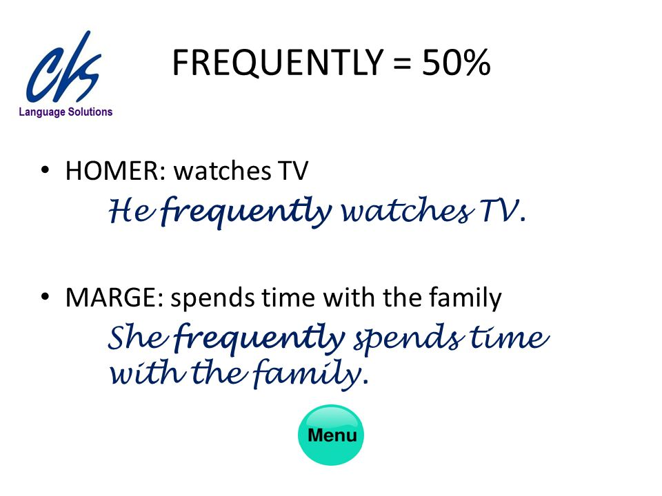 FREQUENTLY = 50% HOMER: watches TV He frequently watches TV. MARGE: spends time with the family She frequently spends time with the family.