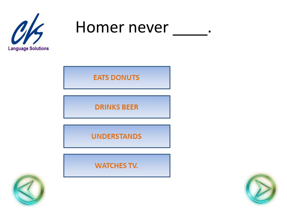 Homer never ____. UNDERSTANDS DRINKS BEER EATS DONUTS WATCHES TV.