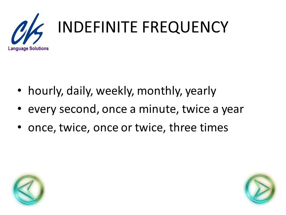 INDEFINITE FREQUENCY hourly, daily, weekly, monthly, yearly every second, once a minute, twice a year once, twice, once or twice, three times