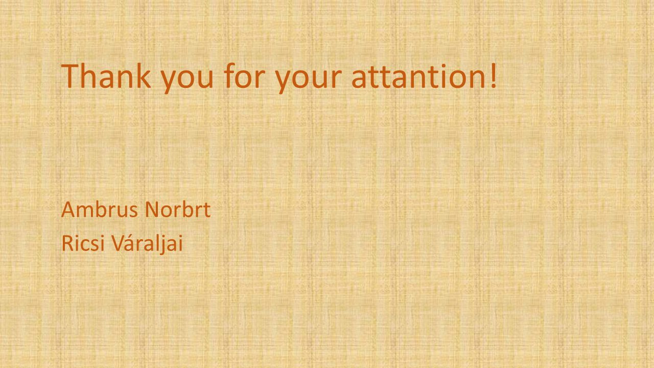 Thank you for your attantion! Ambrus Norbrt Ricsi Váraljai