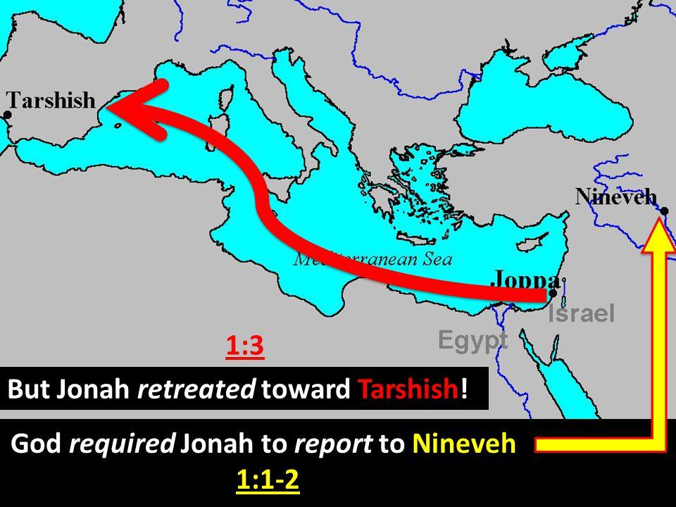 God required Jonah to report to Nineveh, 1:1-2 But Jonah retreated toward Tarshish! 1:3