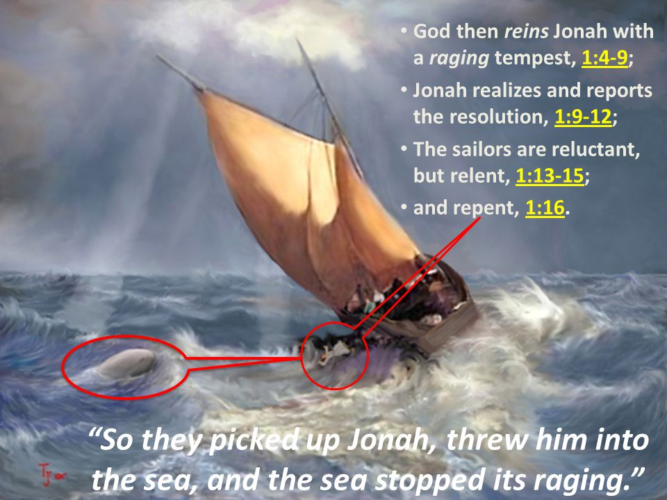 """""""So they picked up Jonah, threw him into the sea, and the sea stopped its raging."""" God then reins Jonah with a raging tempest, 1:4-9; Jonah realizes a"""