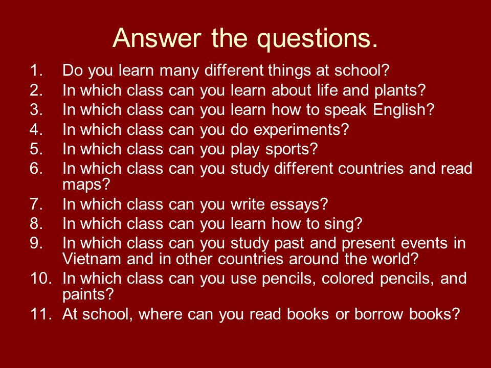 Answer the questions. 1.Do you learn many different things at school.