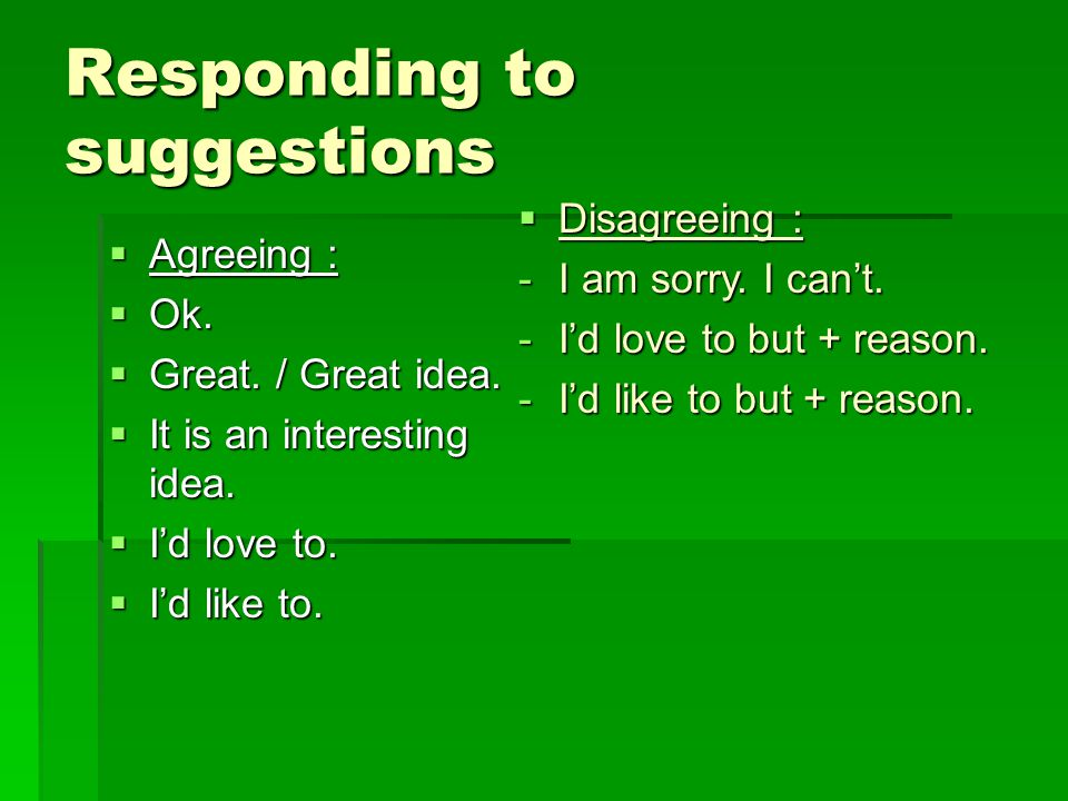 Responding to suggestions  Agreeing :  Ok.  Great.