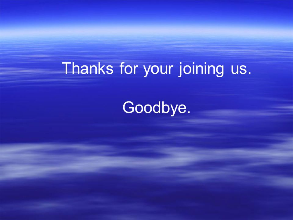 Thanks for your joining us. Goodbye.