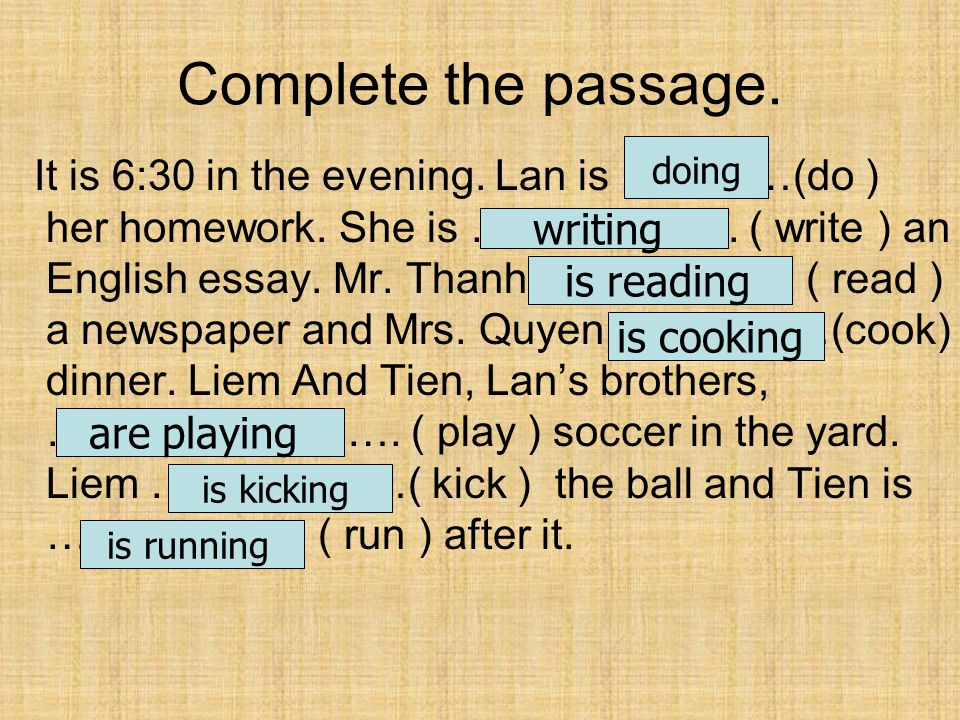 Complete the passage. It is 6:30 in the evening. Lan is …………(do ) her homework.