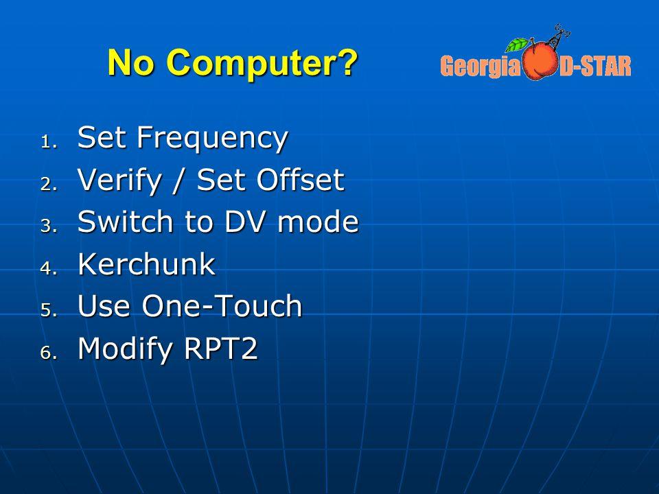 No Computer? 1. Set Frequency 2. Verify / Set Offset 3. Switch to DV mode 4. Kerchunk 5. Use One-Touch 6. Modify RPT2