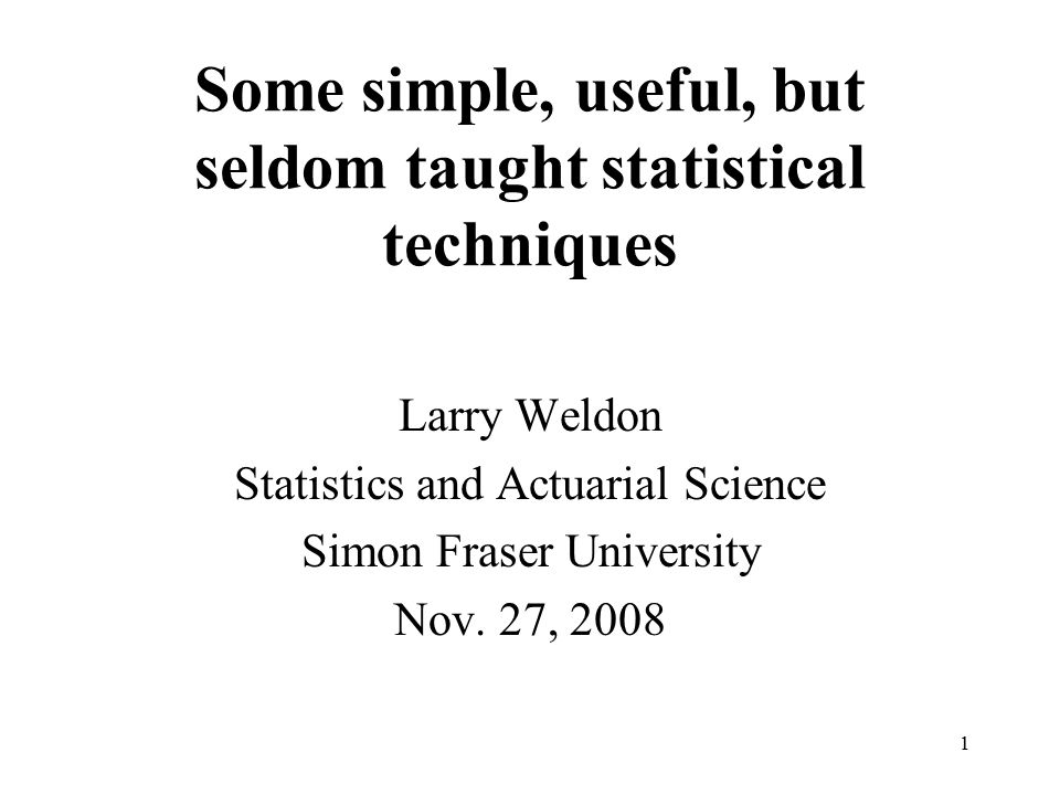 Some simple, useful, but seldom taught statistical techniques Larry Weldon Statistics and Actuarial Science Simon Fraser University Nov.