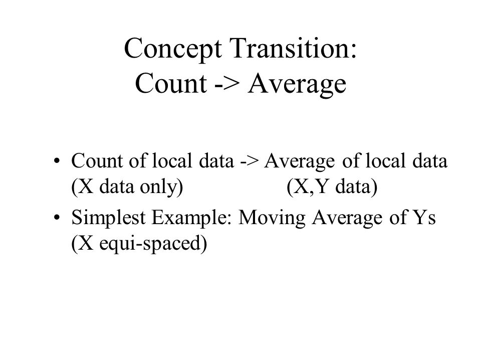 Concept Transition: Count -> Average Count of local data -> Average of local data (X data only) (X,Y data) Simplest Example: Moving Average of Ys (X equi-spaced)