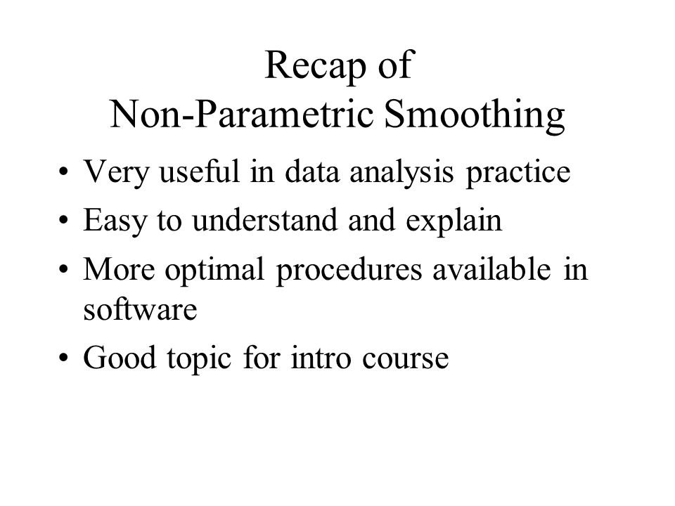 Recap of Non-Parametric Smoothing Very useful in data analysis practice Easy to understand and explain More optimal procedures available in software Good topic for intro course
