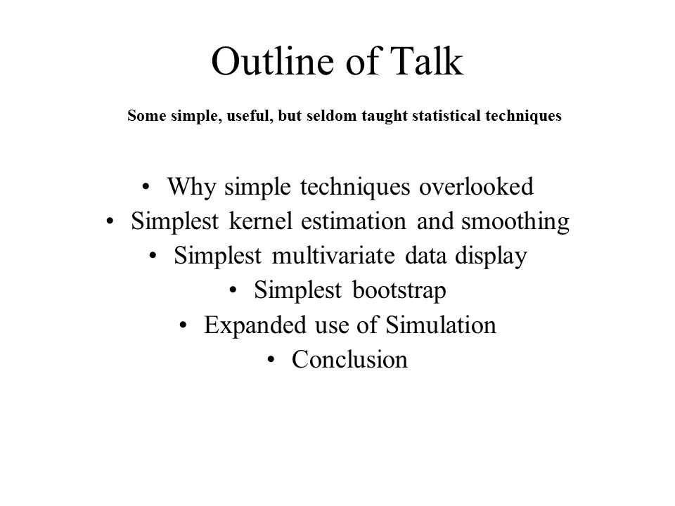Outline of Talk Why simple techniques overlooked Simplest kernel estimation and smoothing Simplest multivariate data display Simplest bootstrap Expanded use of Simulation Conclusion Some simple, useful, but seldom taught statistical techniques