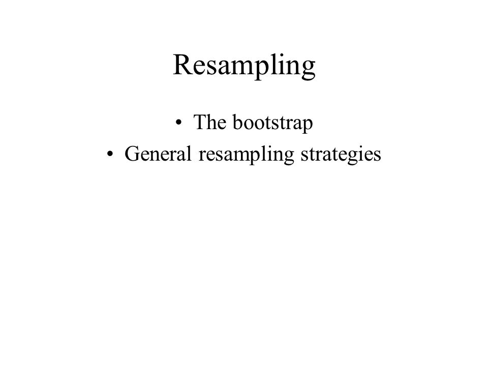 Resampling The bootstrap General resampling strategies