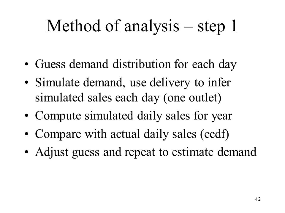 Method of analysis – step 1 Guess demand distribution for each day Simulate demand, use delivery to infer simulated sales each day (one outlet) Compute simulated daily sales for year Compare with actual daily sales (ecdf) Adjust guess and repeat to estimate demand 42
