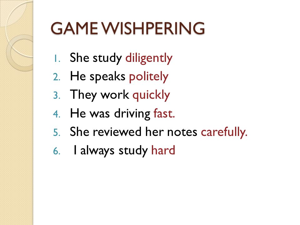 GAME WISHPERING 1. She study diligently 2. He speaks politely 3.