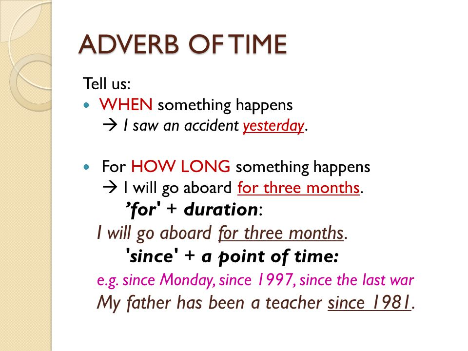 ADVERB OF TIME Tell us: WHEN something happens  I saw an accident yesterday. For HOW LONG something happens  I will go aboard for three months. 'for