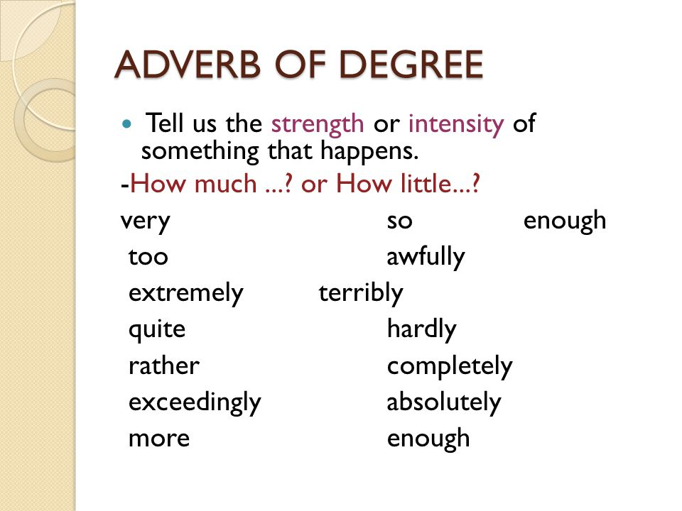 ADVERB OF DEGREE Tell us the strength or intensity of something that happens. -How much...? or How little...? veryso enough tooawfully extremelyterrib