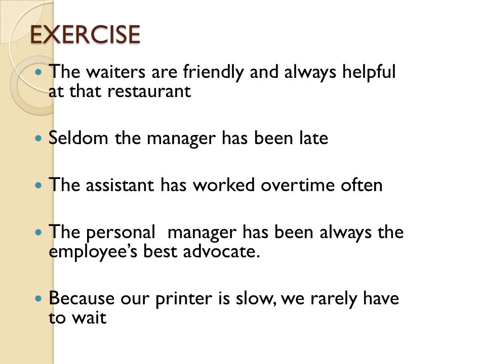 EXERCISE The waiters are friendly and always helpful at that restaurant Seldom the manager has been late The assistant has worked overtime often The p