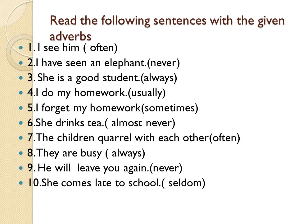 Read the following sentences with the given adverbs 1. I see him ( often) 2.I have seen an elephant.(never) 3. She is a good student.(always) 4.I do m