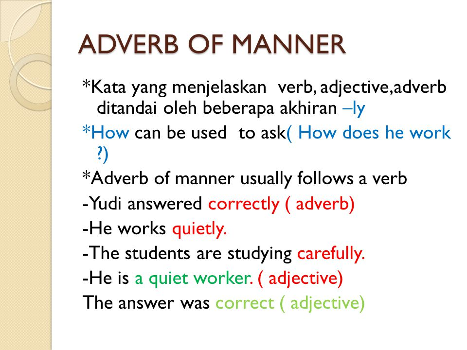 ADVERB OF MANNER *Kata yang menjelaskan verb, adjective,adverb ditandai oleh beberapa akhiran –ly *How can be used to ask( How does he work ?) *Adverb of manner usually follows a verb -Yudi answered correctly ( adverb) -He works quietly.
