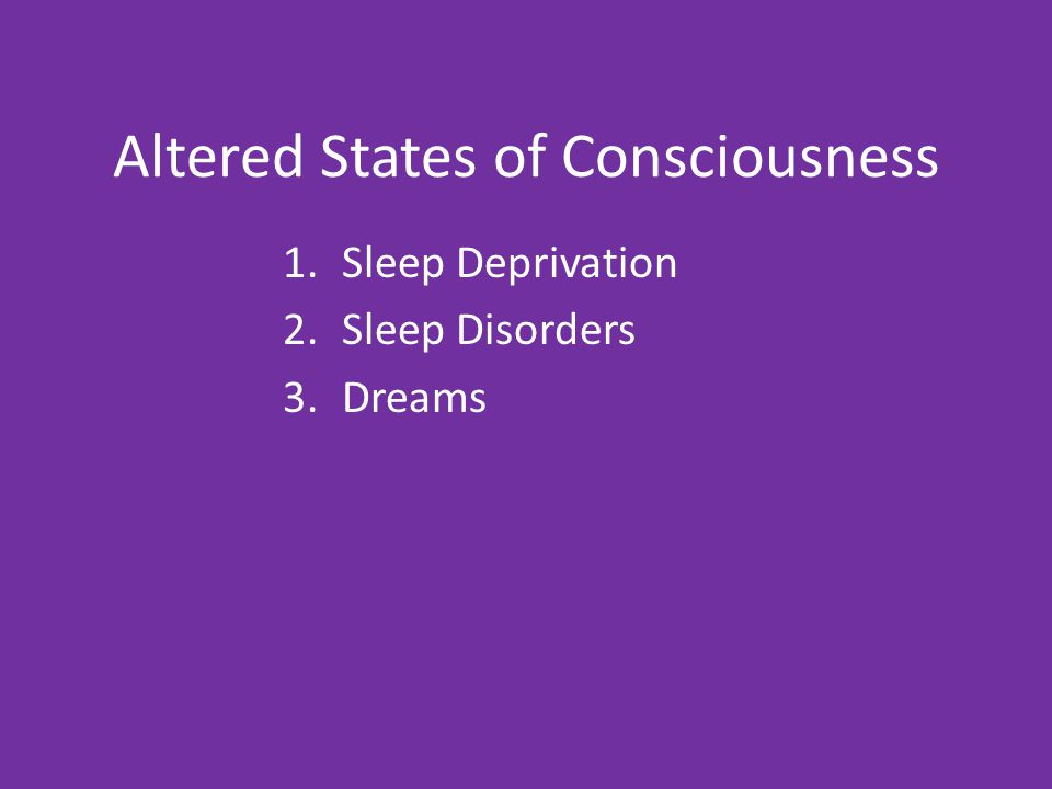 Altered States of Consciousness 1.Sleep Deprivation 2.Sleep Disorders 3.Dreams