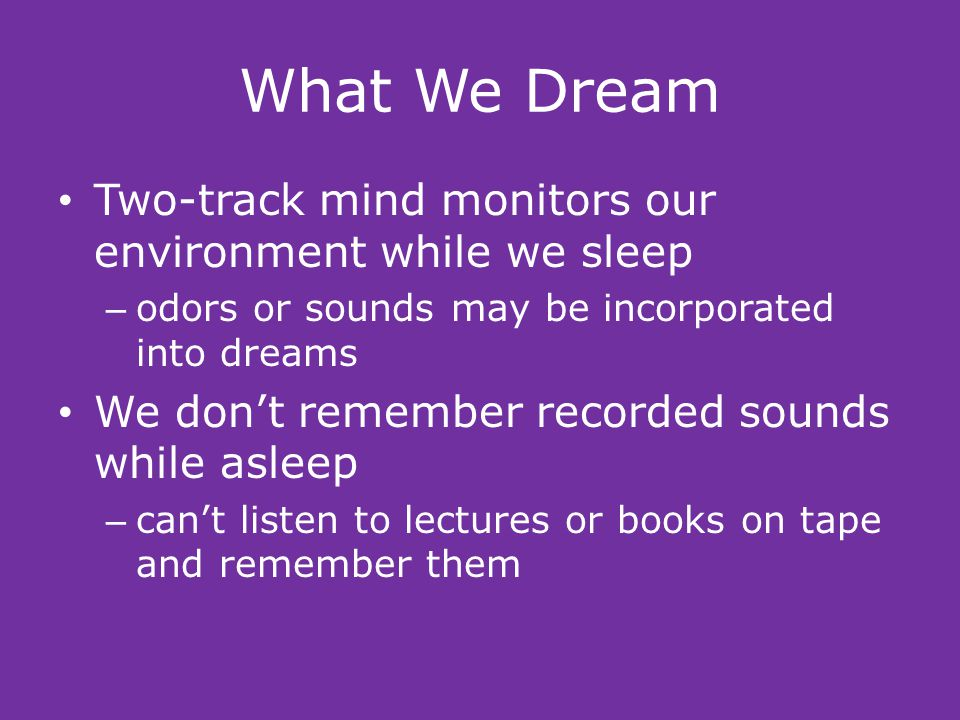 What We Dream Two-track mind monitors our environment while we sleep – odors or sounds may be incorporated into dreams We don't remember recorded sounds while asleep – can't listen to lectures or books on tape and remember them