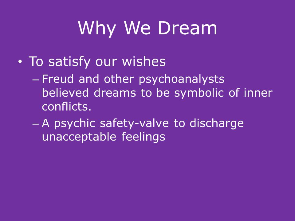 Why We Dream To satisfy our wishes – Freud and other psychoanalysts believed dreams to be symbolic of inner conflicts.