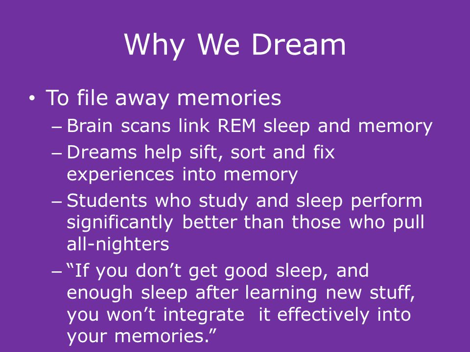 Why We Dream To file away memories – Brain scans link REM sleep and memory – Dreams help sift, sort and fix experiences into memory – Students who study and sleep perform significantly better than those who pull all-nighters – If you don't get good sleep, and enough sleep after learning new stuff, you won't integrate it effectively into your memories.