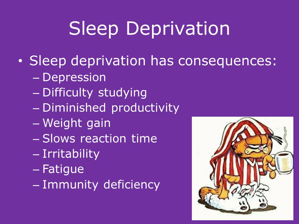 Sleep Deprivation Sleep deprivation has consequences: – Depression – Difficulty studying – Diminished productivity – Weight gain – Slows reaction time – Irritability – Fatigue – Immunity deficiency