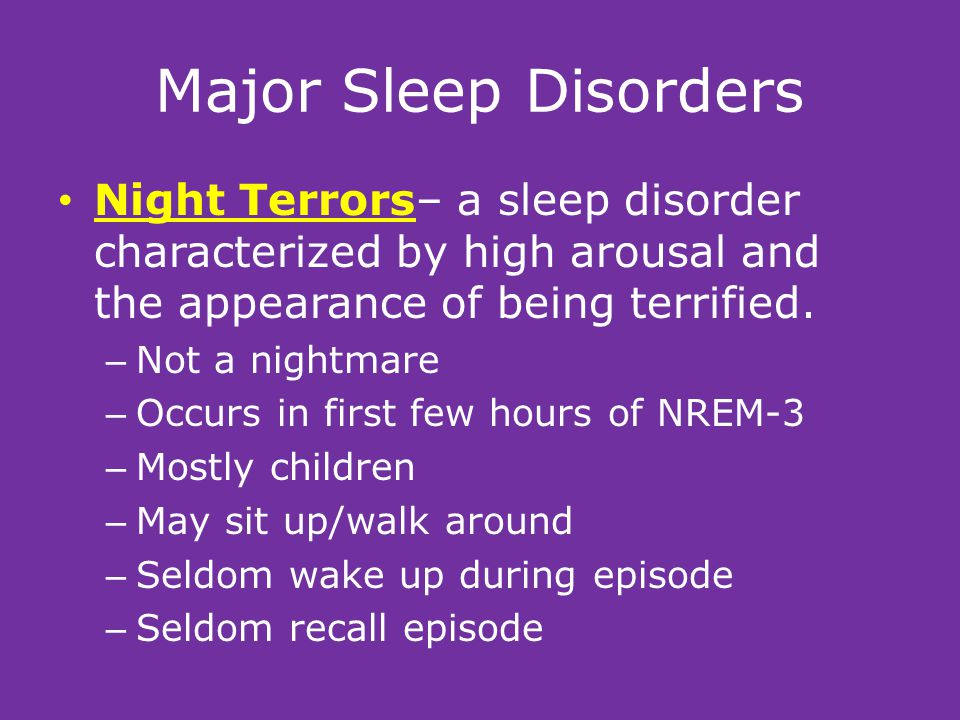 Major Sleep Disorders Night Terrors– a sleep disorder characterized by high arousal and the appearance of being terrified.