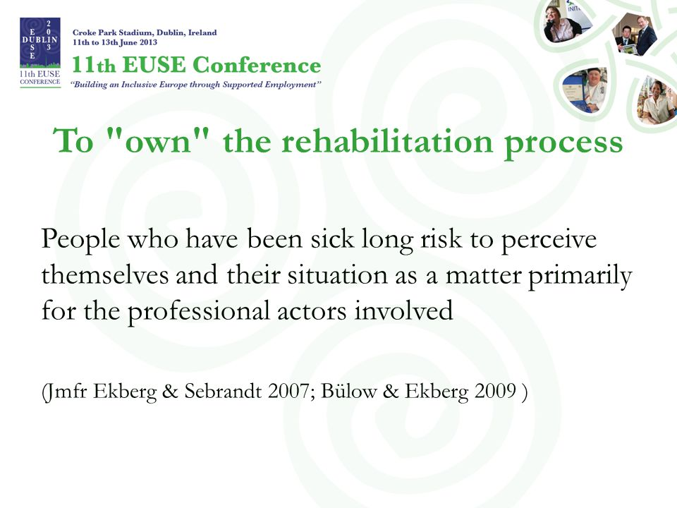 To own the rehabilitation process People who have been sick long risk to perceive themselves and their situation as a matter primarily for the professional actors involved (Jmfr Ekberg & Sebrandt 2007; Bülow & Ekberg 2009 )